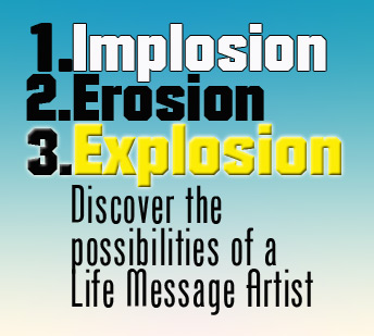 Implosion, Erosion, Explosion: Discover the possibilities of a Life Message Artist