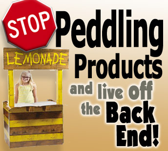 Stop Peddling Products and Live Off The Back End!
